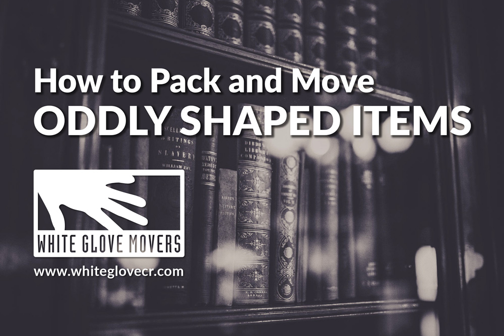 How to Pack and Move Oddly Shaped Items