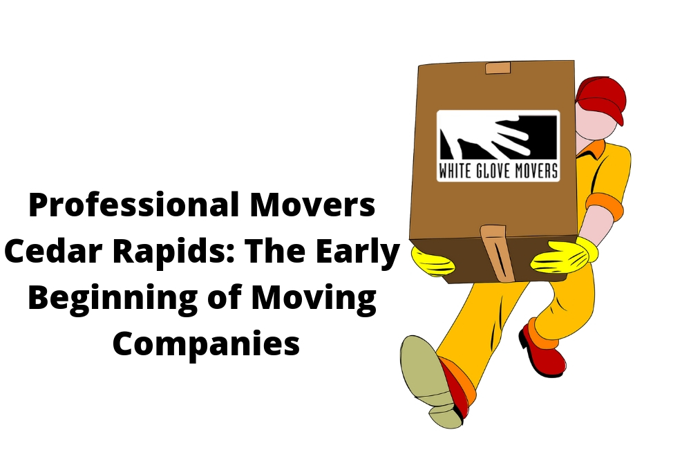 Professional Movers Cedar Rapids: The Early Beginning of Moving Companies