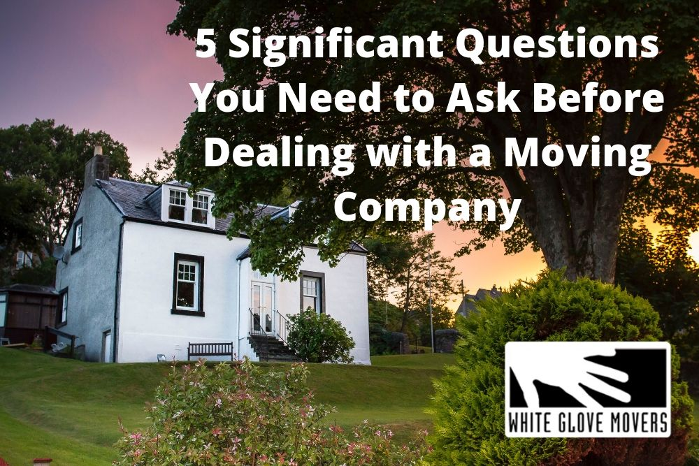 5 Significant Questions You Need to Ask Before Dealing with a Moving Company